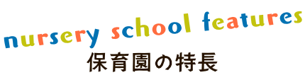 nursery school features 保育園の特長